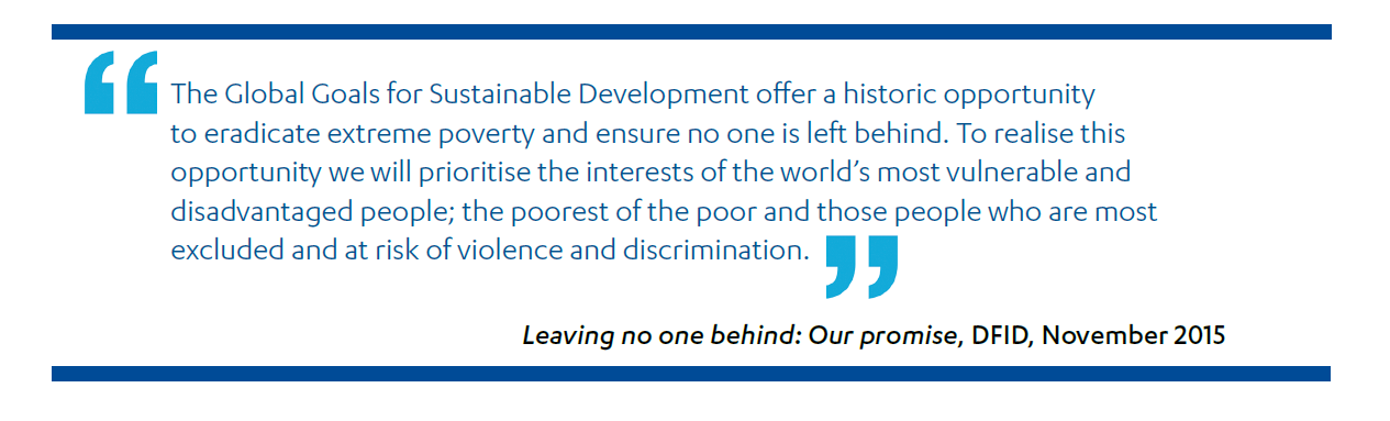 """DFID 'leave no one behind promise': """"The Global Goals for Sustainable Development offer a historic opportunity to eradicate extreme poverty and ensure no one is left behind. To realise this opportunity we will prioritise the interests of the world's most vulnerable and disadvantaged people; the poorest of the poor and those people who are most excluded and at risk of violence and discrimination."""""""